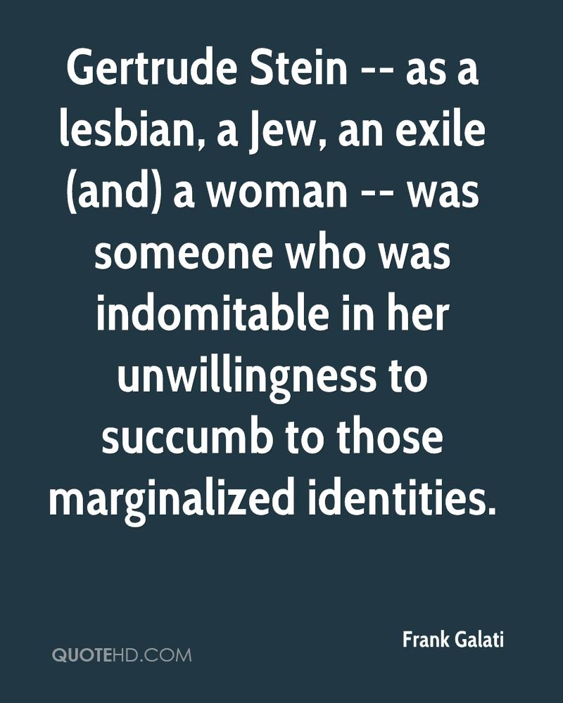 Gertrude Stein -- as a lesbian, a Jew, an exile (and) a woman -- was someone who was indomitable in her unwillingness to succumb to those marginalized identities.