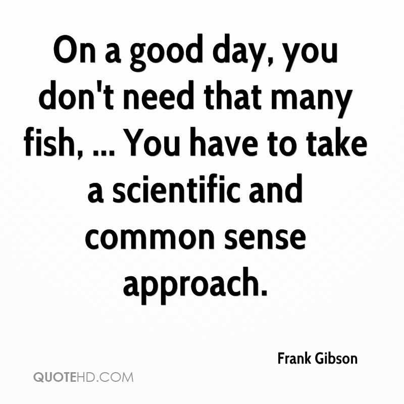 On a good day, you don't need that many fish, ... You have to take a scientific and common sense approach.