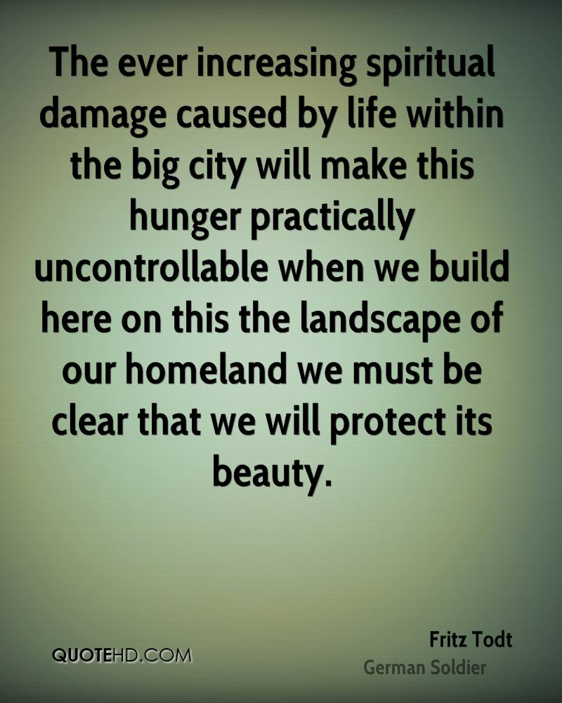 The ever increasing spiritual damage caused by life within the big city will make this hunger practically uncontrollable when we build here on this the landscape of our homeland we must be clear that we will protect its beauty.