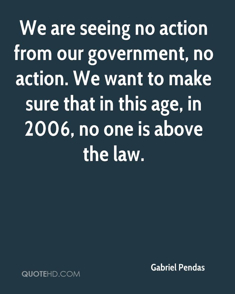 We are seeing no action from our government, no action. We want to make sure that in this age, in 2006, no one is above the law.