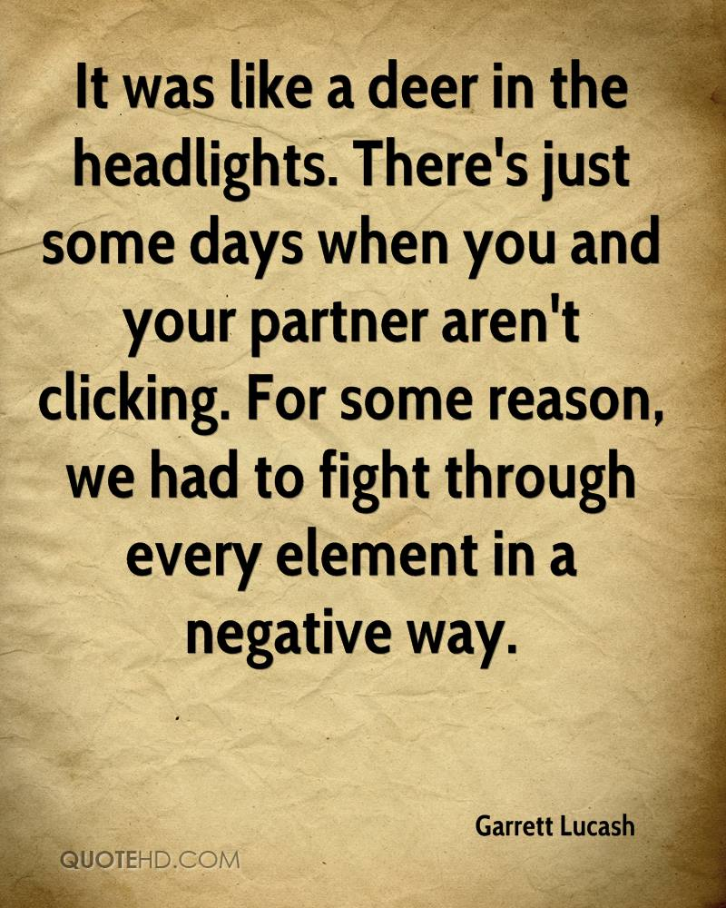 It was like a deer in the headlights. There's just some days when you and your partner aren't clicking. For some reason, we had to fight through every element in a negative way.