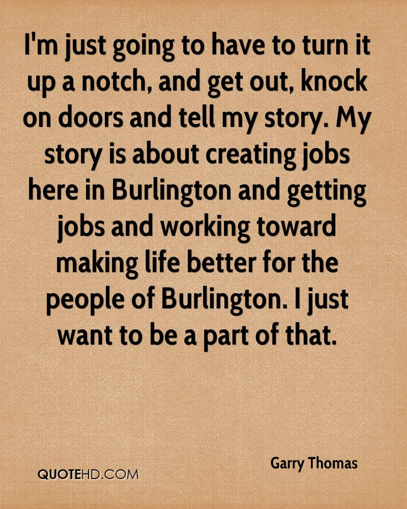I'm just going to have to turn it up a notch, and get out, knock on doors and tell my story. My story is about creating jobs here in Burlington and getting jobs and working toward making life better for the people of Burlington. I just want to be a part of that.
