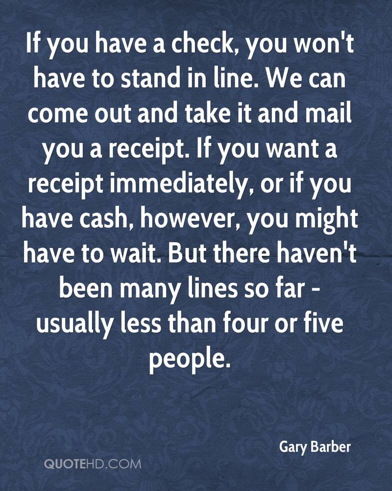 If you have a check, you won't have to stand in line. We can come out and take it and mail you a receipt. If you want a receipt immediately, or if you have cash, however, you might have to wait. But there haven't been many lines so far - usually less than four or five people.