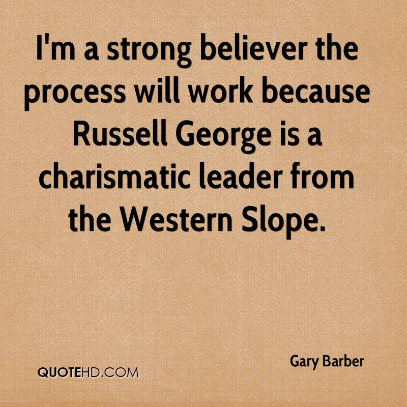 I'm a strong believer the process will work because Russell George is a charismatic leader from the Western Slope.