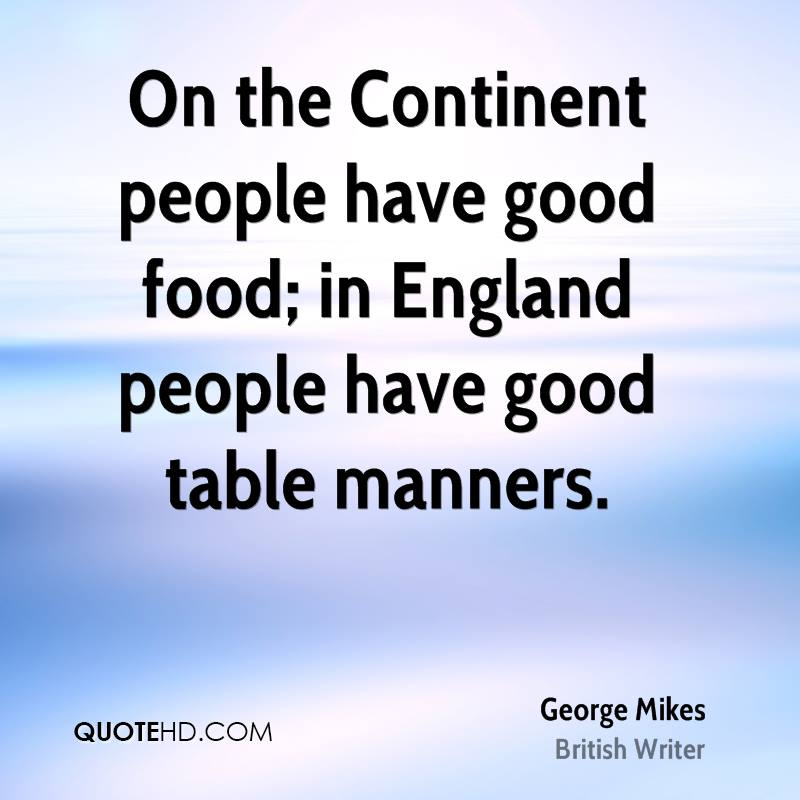 On the Continent people have good food; in England people have good table manners.