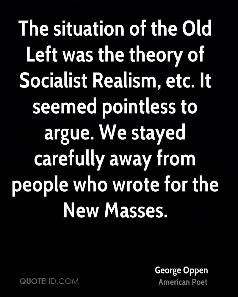 The situation of the Old Left was the theory of Socialist Realism, etc. It seemed pointless to argue. We stayed carefully away from people who wrote for the New Masses.
