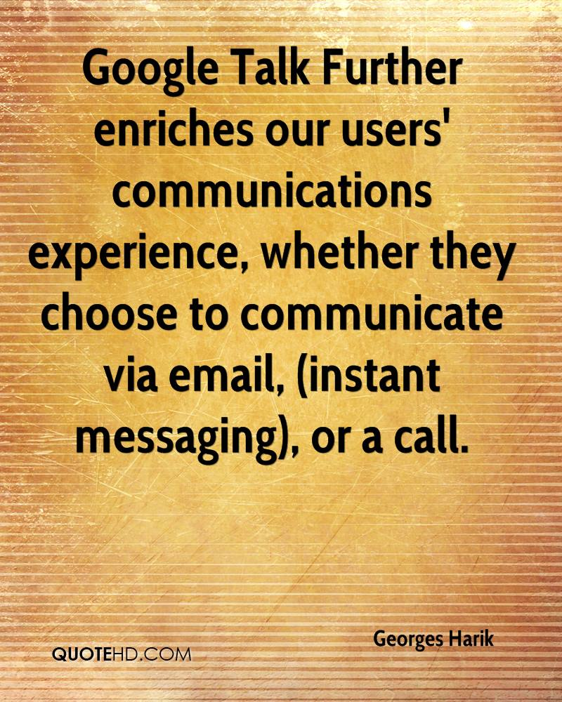 Google Talk Further enriches our users' communications experience, whether they choose to communicate via email, (instant messaging), or a call.