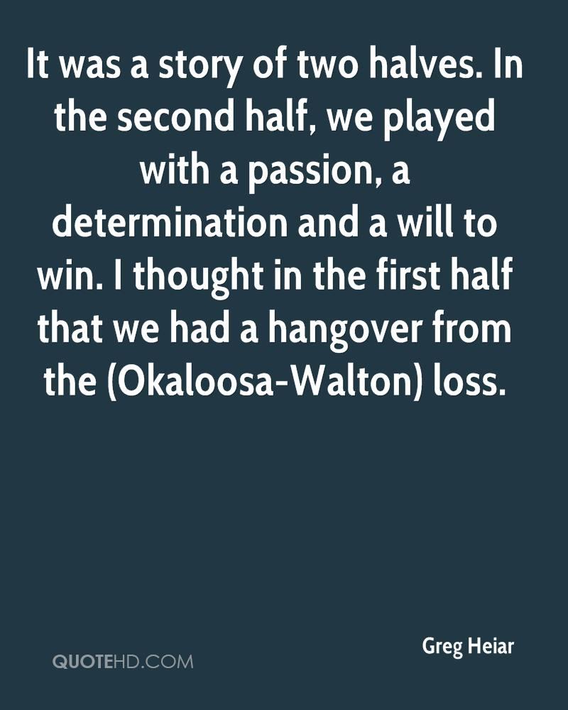 It was a story of two halves. In the second half, we played with a passion, a determination and a will to win. I thought in the first half that we had a hangover from the (Okaloosa-Walton) loss.