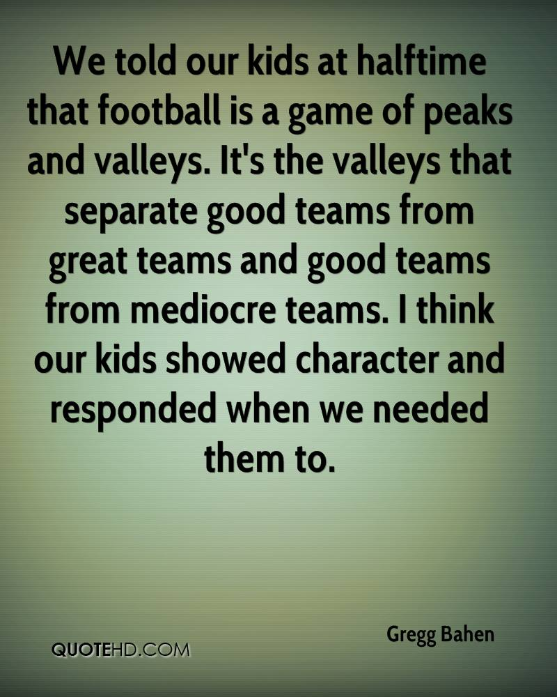 We told our kids at halftime that football is a game of peaks and valleys. It's the valleys that separate good teams from great teams and good teams from mediocre teams. I think our kids showed character and responded when we needed them to.