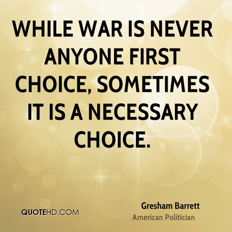 how war is necessary essay Among those who believe that only select wars are necessary, the most recent widely popular example in a number of nations, including the united states, is world war ii this fact is stunning people go back three-quarters of a century to find a defensible example of one of our largest endeavors.