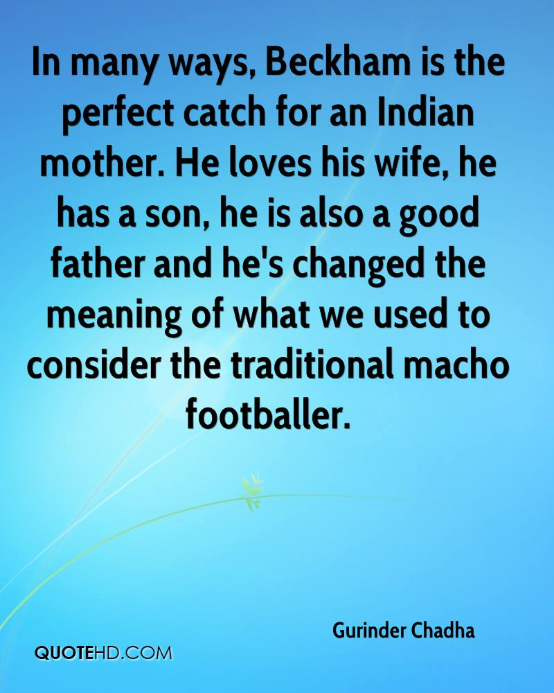 In many ways, Beckham is the perfect catch for an Indian mother. He loves his wife, he has a son, he is also a good father and he's changed the meaning of what we used to consider the traditional macho footballer.