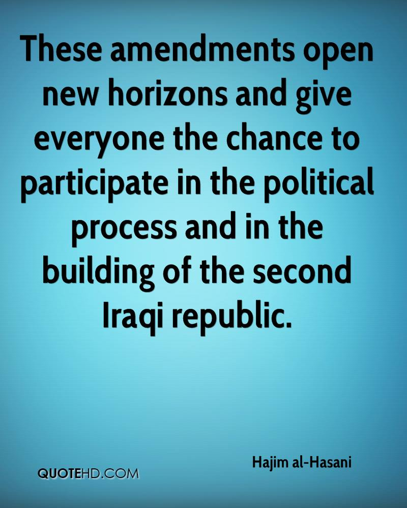 These amendments open new horizons and give everyone the chance to participate in the political process and in the building of the second Iraqi republic.