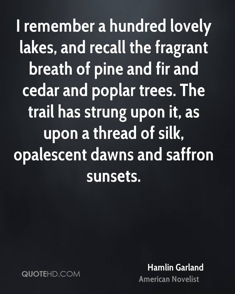 I remember a hundred lovely lakes, and recall the fragrant breath of pine and fir and cedar and poplar trees. The trail has strung upon it, as upon a thread of silk, opalescent dawns and saffron sunsets.