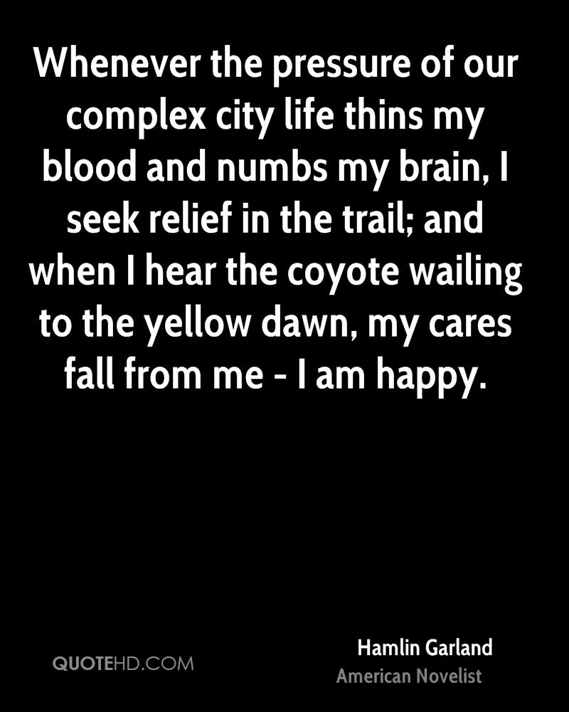 Whenever the pressure of our complex city life thins my blood and numbs my brain, I seek relief in the trail; and when I hear the coyote wailing to the yellow dawn, my cares fall from me - I am happy.