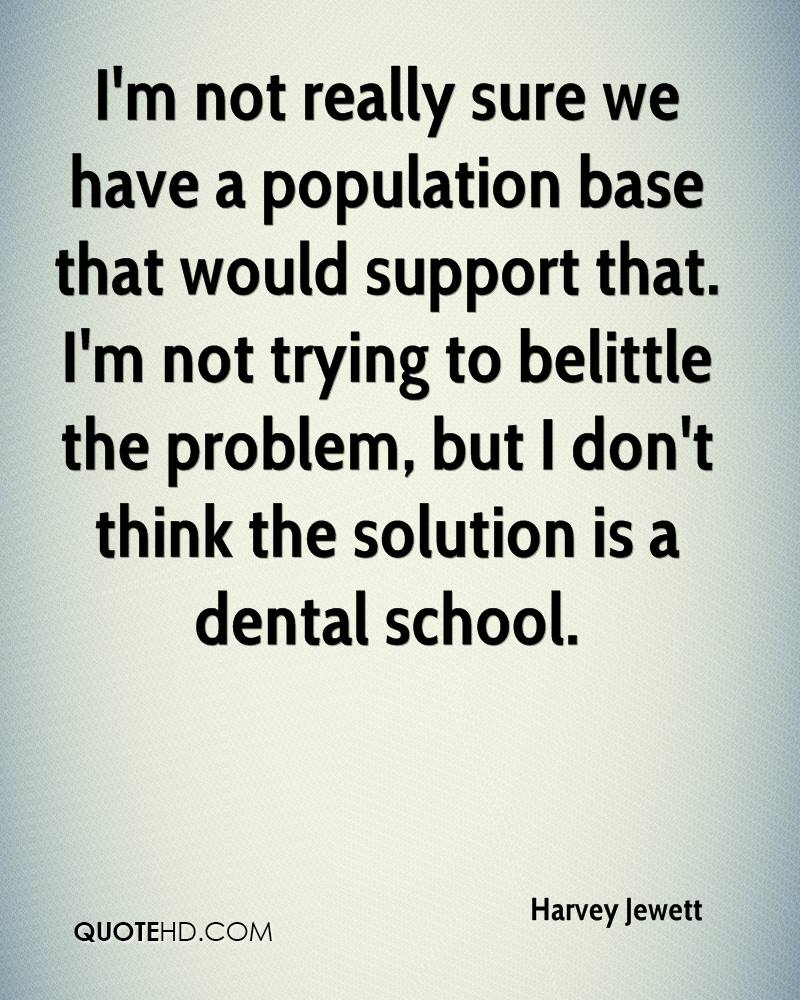 I'm not really sure we have a population base that would support that. I'm not trying to belittle the problem, but I don't think the solution is a dental school.