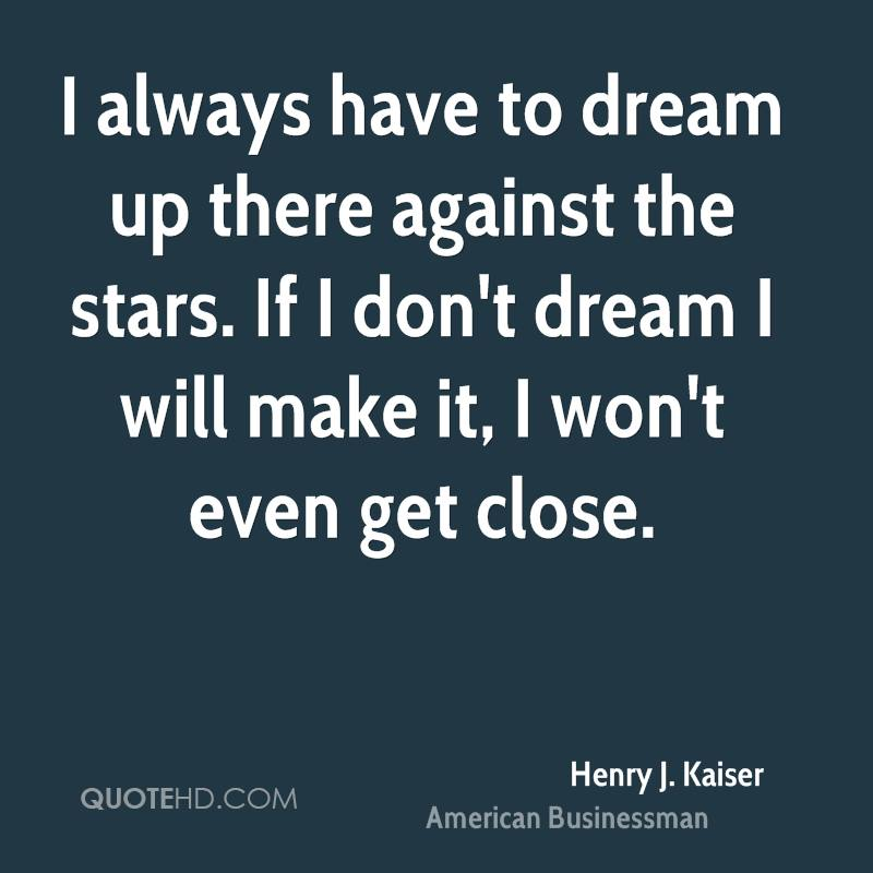 I always have to dream up there against the stars. If I don't dream I will make it, I won't even get close.