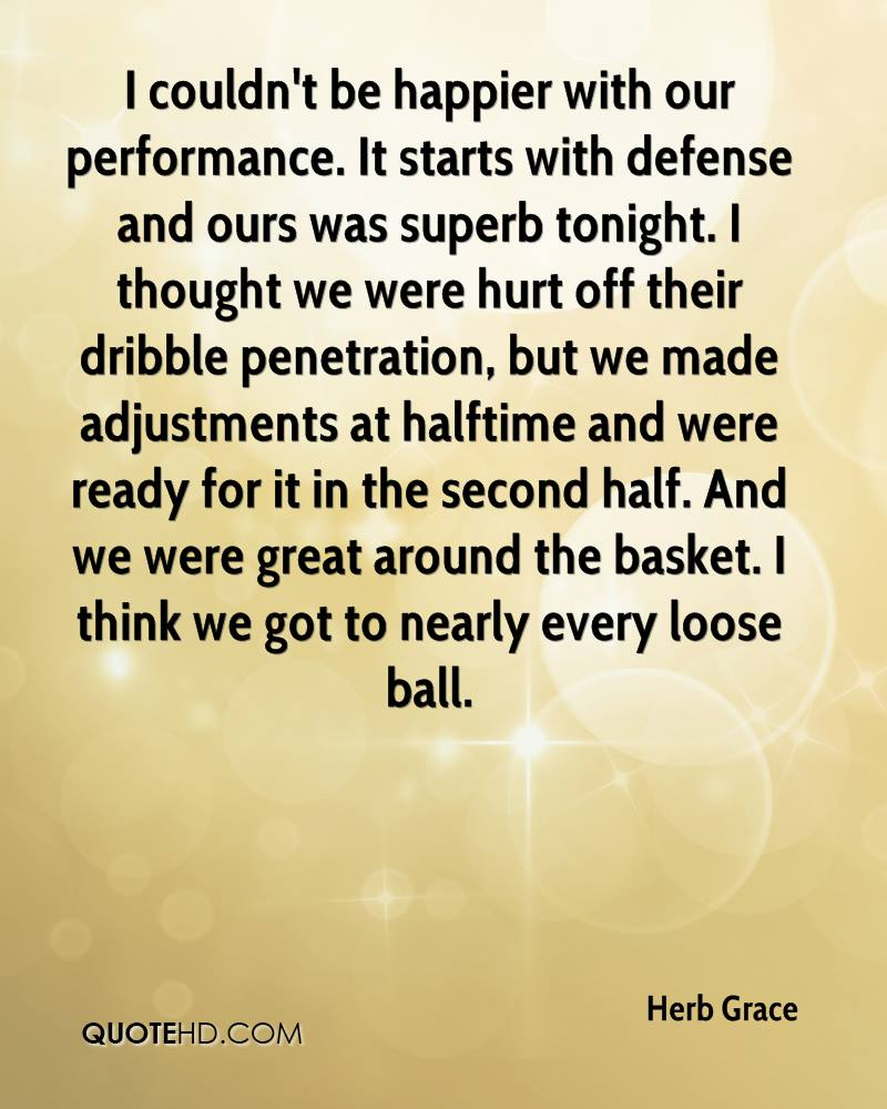 I couldn't be happier with our performance. It starts with defense and ours was superb tonight. I thought we were hurt off their dribble penetration, but we made adjustments at halftime and were ready for it in the second half. And we were great around the basket. I think we got to nearly every loose ball.