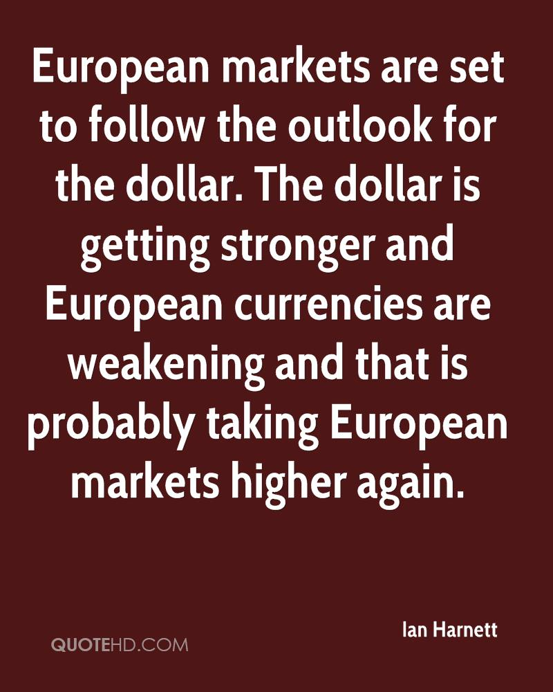 European markets are set to follow the outlook for the dollar. The dollar is getting stronger and European currencies are weakening and that is probably taking European markets higher again.