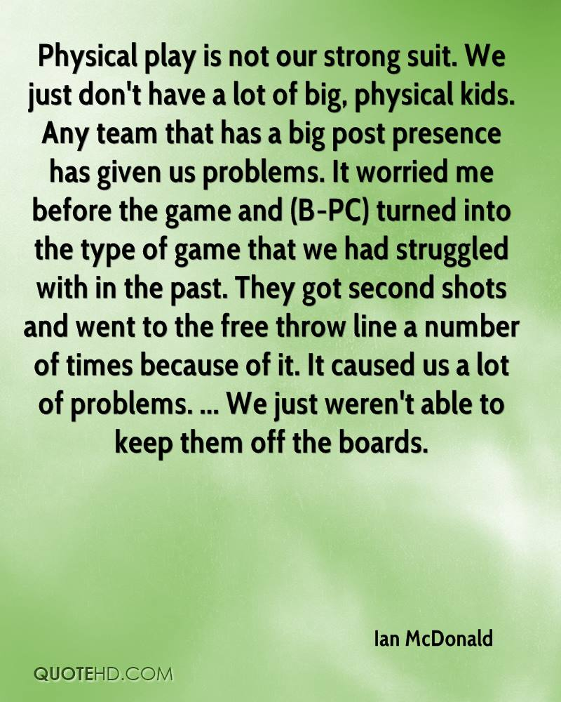 Physical play is not our strong suit. We just don't have a lot of big, physical kids. Any team that has a big post presence has given us problems. It worried me before the game and (B-PC) turned into the type of game that we had struggled with in the past. They got second shots and went to the free throw line a number of times because of it. It caused us a lot of problems. ... We just weren't able to keep them off the boards.