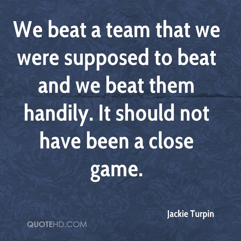We beat a team that we were supposed to beat and we beat them handily. It should not have been a close game.