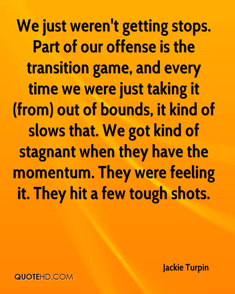 We just weren't getting stops. Part of our offense is the transition game, and every time we were just taking it (from) out of bounds, it kind of slows that. We got kind of stagnant when they have the momentum. They were feeling it. They hit a few tough shots.
