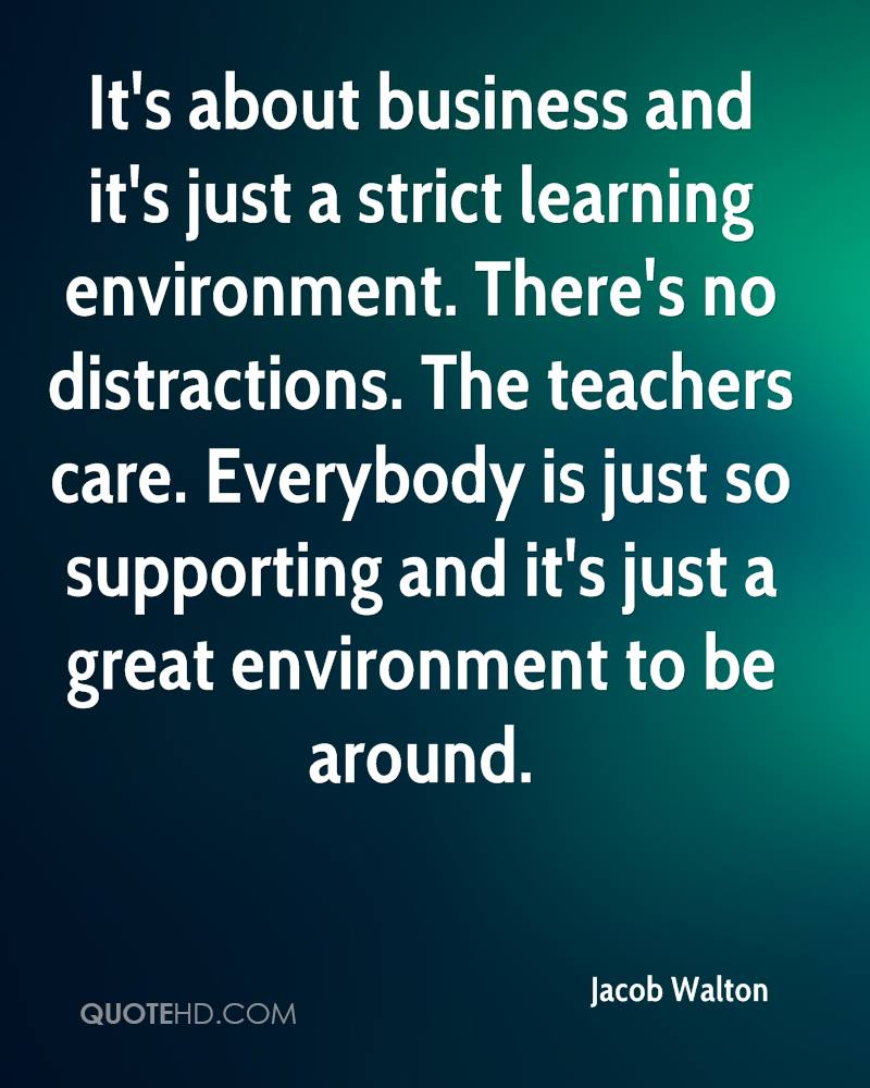 It's about business and it's just a strict learning environment. There's no distractions. The teachers care. Everybody is just so supporting and it's just a great environment to be around.
