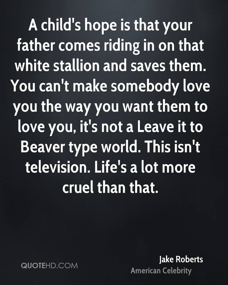 A child's hope is that your father comes riding in on that white stallion and saves them. You can't make somebody love you the way you want them to love you, it's not a Leave it to Beaver type world. This isn't television. Life's a lot more cruel than that.