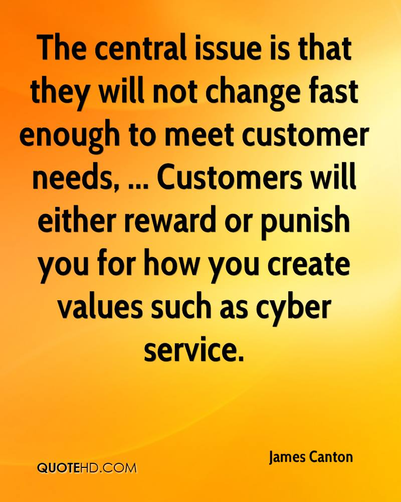 The central issue is that they will not change fast enough to meet customer needs, ... Customers will either reward or punish you for how you create values such as cyber service.