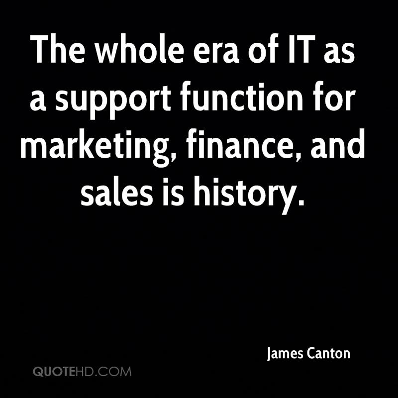 The whole era of IT as a support function for marketing, finance, and sales is history.