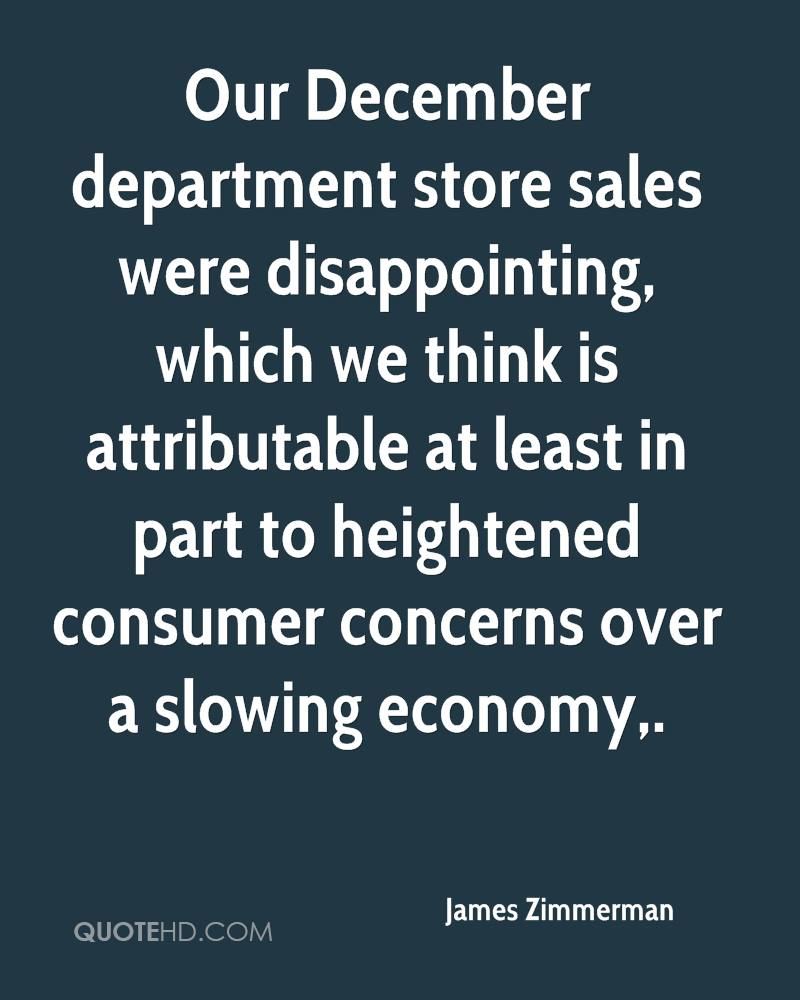 Our December department store sales were disappointing, which we think is attributable at least in part to heightened consumer concerns over a slowing economy.