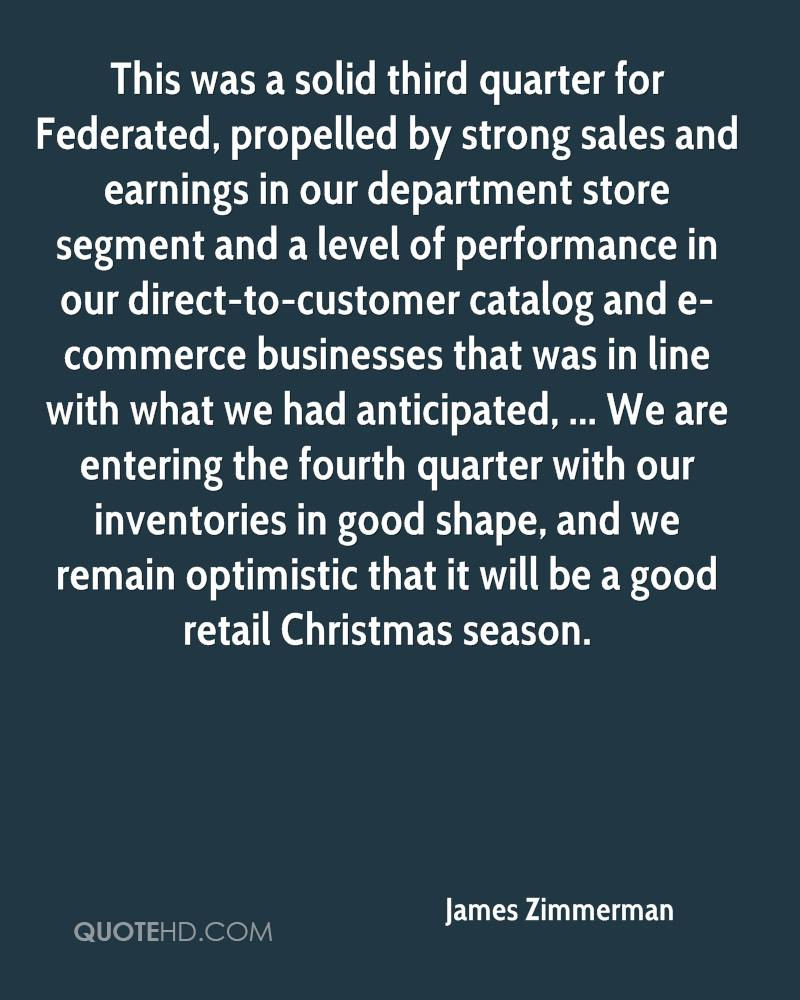 This was a solid third quarter for Federated, propelled by strong sales and earnings in our department store segment and a level of performance in our direct-to-customer catalog and e-commerce businesses that was in line with what we had anticipated, ... We are entering the fourth quarter with our inventories in good shape, and we remain optimistic that it will be a good retail Christmas season.