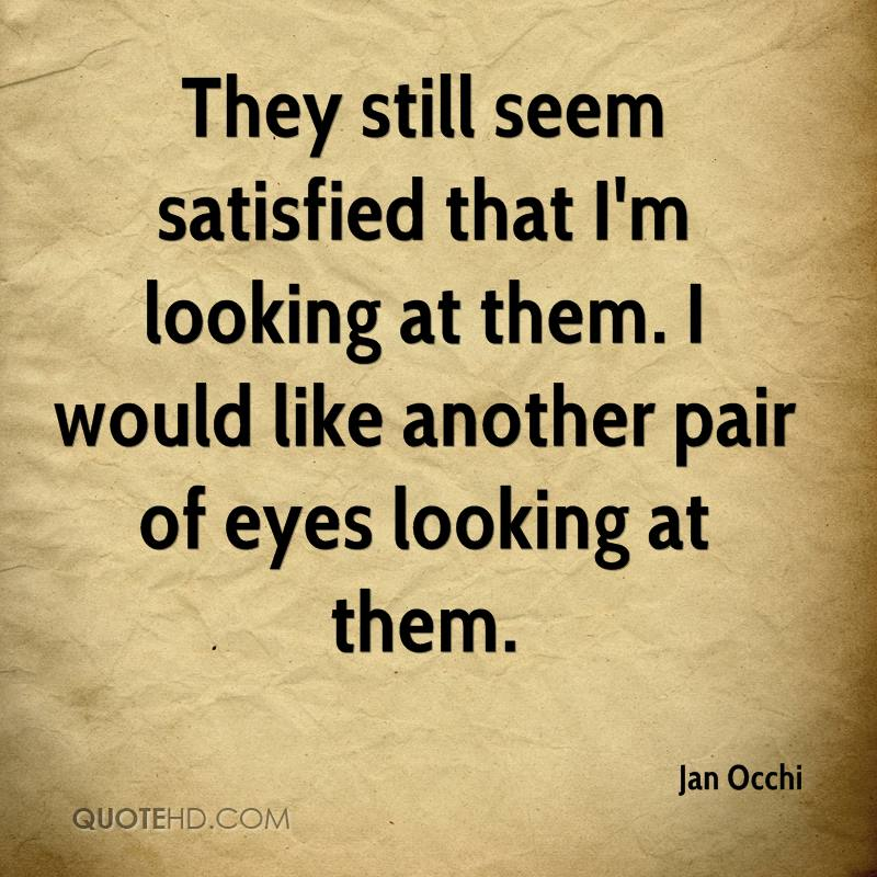 They still seem satisfied that I'm looking at them. I would like another pair of eyes looking at them.