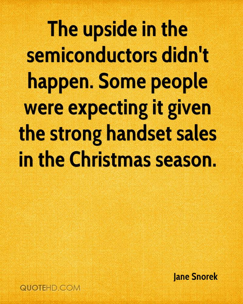 The upside in the semiconductors didn't happen. Some people were expecting it given the strong handset sales in the Christmas season.