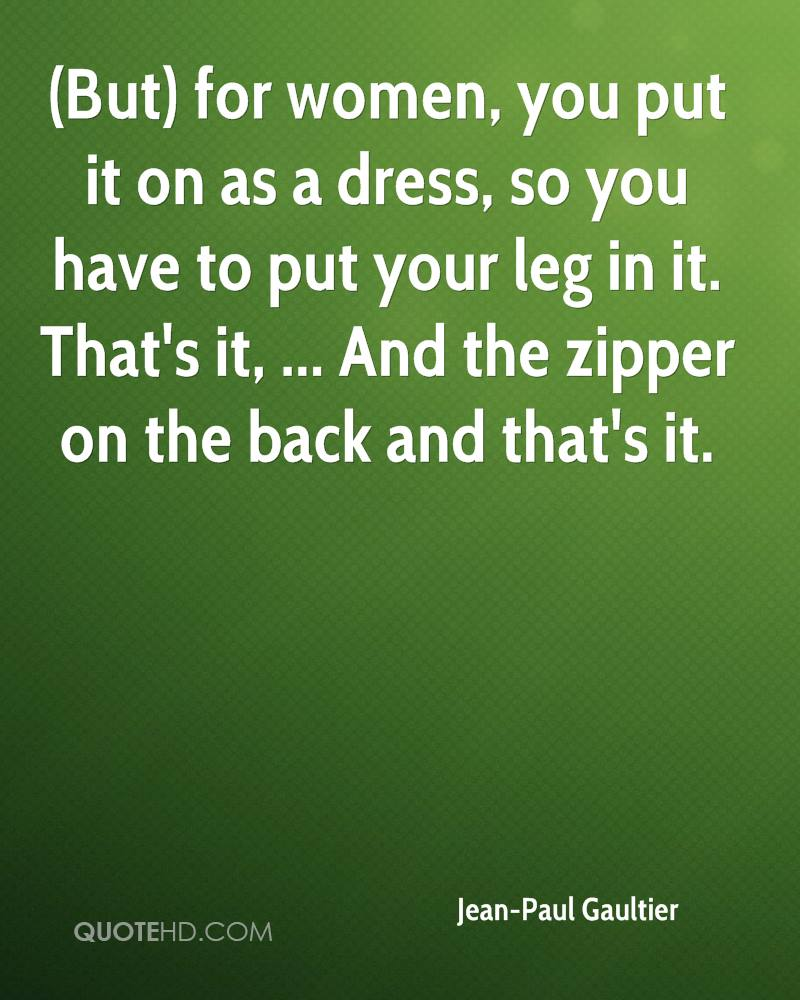 (But) for women, you put it on as a dress, so you have to put your leg in it. That's it, ... And the zipper on the back and that's it.