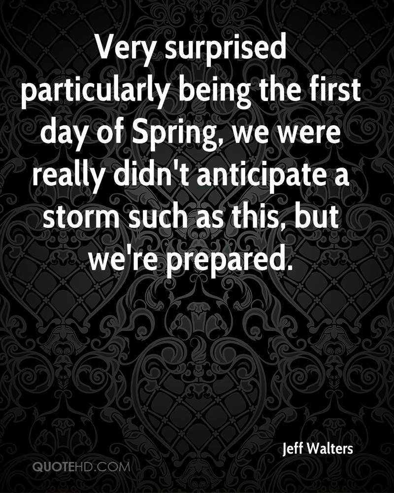 Very surprised particularly being the first day of Spring, we were really didn't anticipate a storm such as this, but we're prepared.