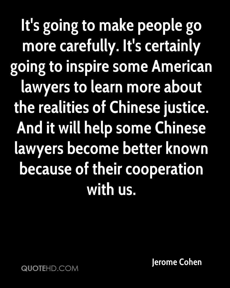 It's going to make people go more carefully. It's certainly going to inspire some American lawyers to learn more about the realities of Chinese justice. And it will help some Chinese lawyers become better known because of their cooperation with us.