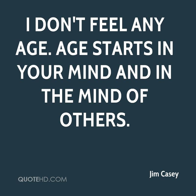 I don't feel any age. Age starts in your mind and in the mind of others.