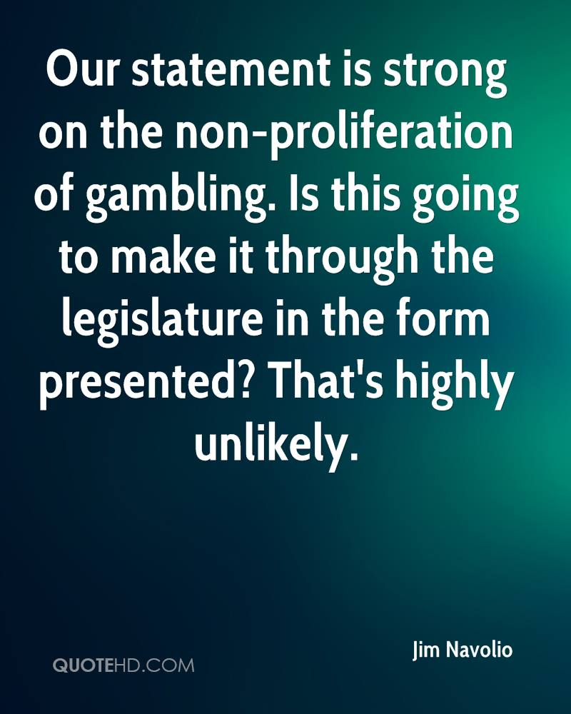 Our statement is strong on the non-proliferation of gambling. Is this going to make it through the legislature in the form presented? That's highly unlikely.