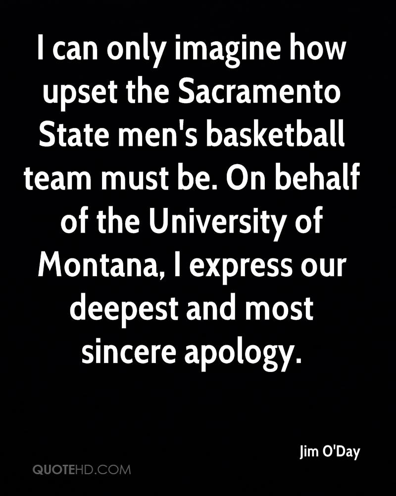 I can only imagine how upset the Sacramento State men's basketball team must be. On behalf of the University of Montana, I express our deepest and most sincere apology.