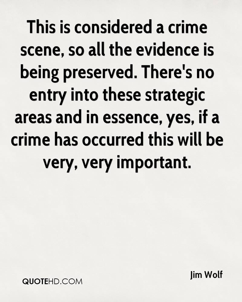 This is considered a crime scene, so all the evidence is being preserved. There's no entry into these strategic areas and in essence, yes, if a crime has occurred this will be very, very important.