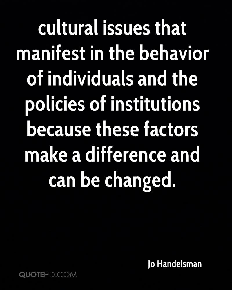 cultural issues that manifest in the behavior of individuals and the policies of institutions because these factors make a difference and can be changed.