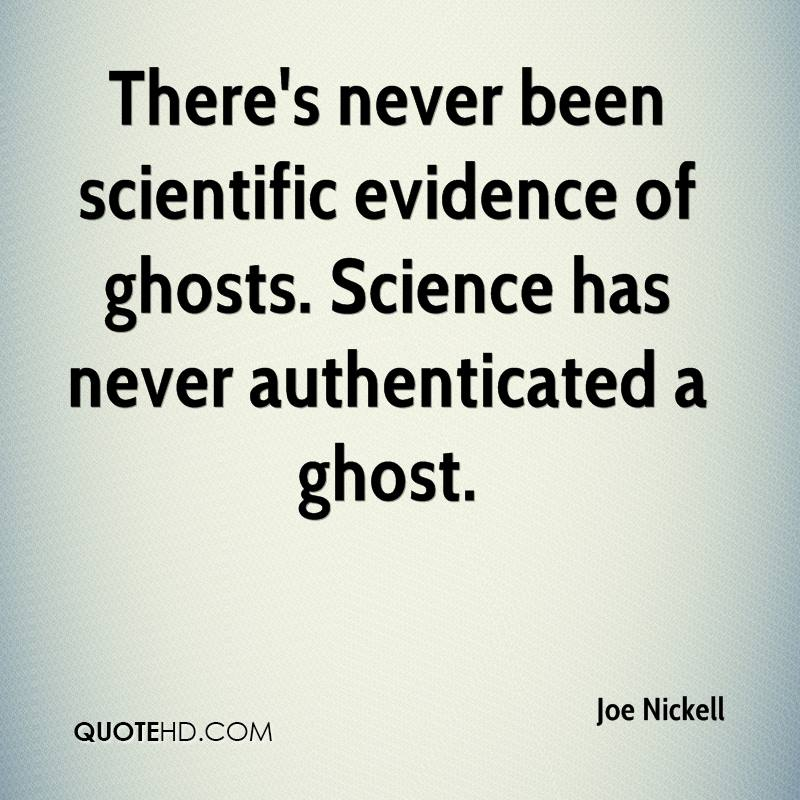 There's never been scientific evidence of ghosts. Science has never authenticated a ghost.