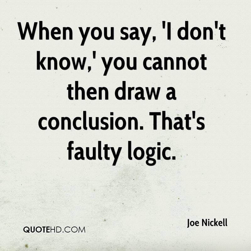 When you say, 'I don't know,' you cannot then draw a conclusion. That's faulty logic.