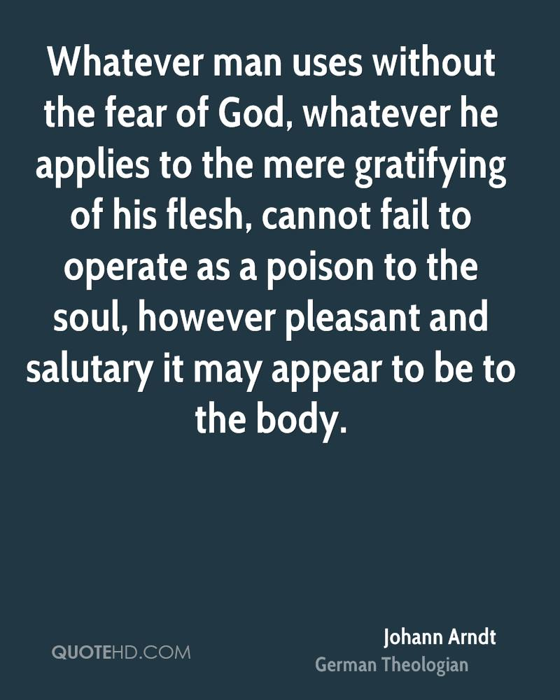Whatever man uses without the fear of God, whatever he applies to the mere gratifying of his flesh, cannot fail to operate as a poison to the soul, however pleasant and salutary it may appear to be to the body.