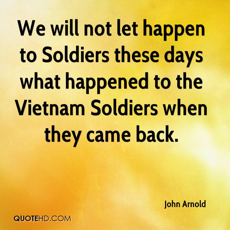We will not let happen to Soldiers these days what happened to the Vietnam Soldiers when they came back.