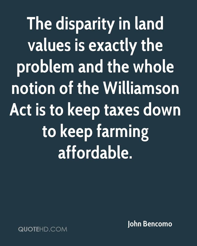 The disparity in land values is exactly the problem and the whole notion of the Williamson Act is to keep taxes down to keep farming affordable.