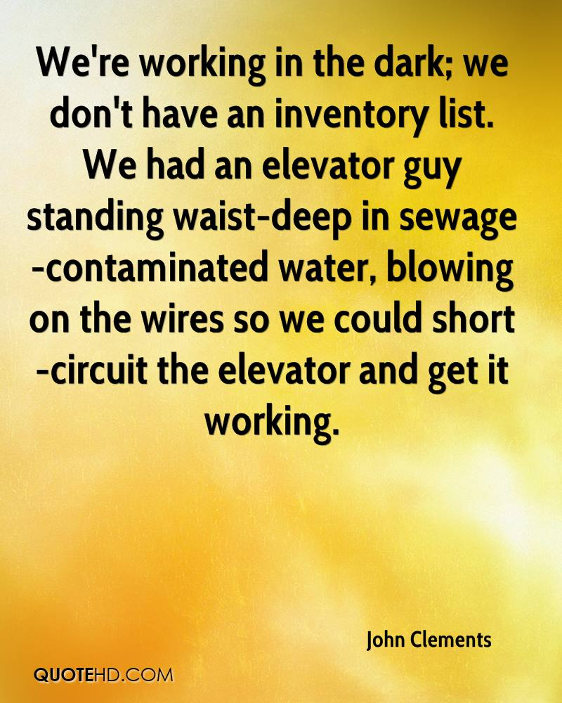 We're working in the dark; we don't have an inventory list. We had an elevator guy standing waist-deep in sewage-contaminated water, blowing on the wires so we could short-circuit the elevator and get it working.