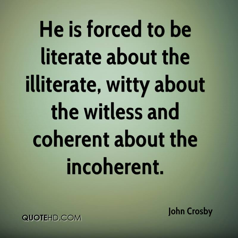 He is forced to be literate about the illiterate, witty about the witless and coherent about the incoherent.