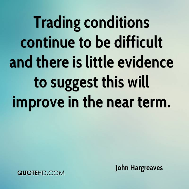 Trading conditions continue to be difficult and there is little evidence to suggest this will improve in the near term.