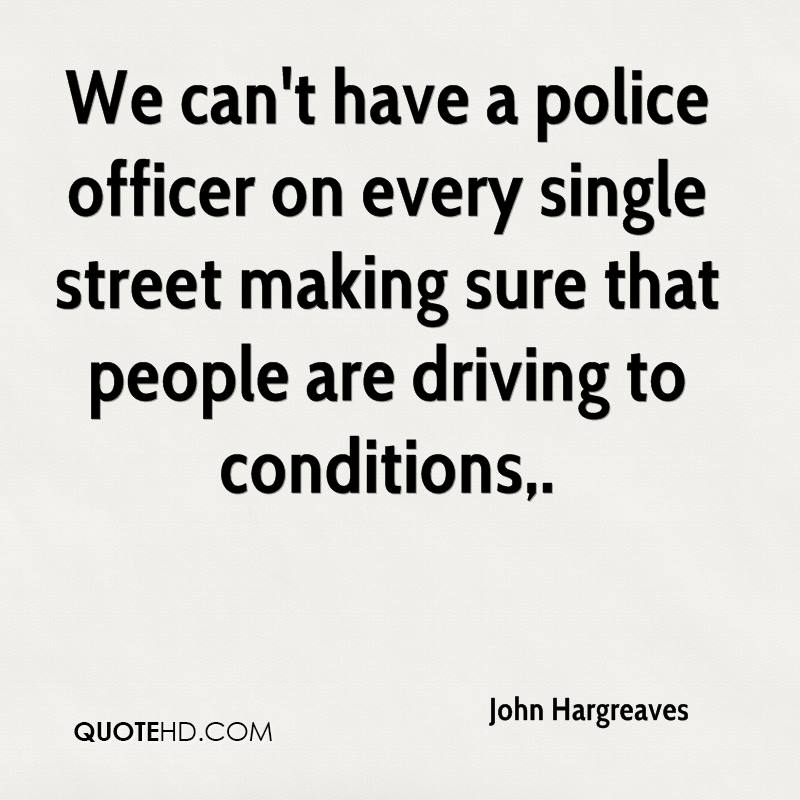 We can't have a police officer on every single street making sure that people are driving to conditions.